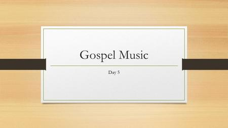 Gospel Music Day 5. Gospel and West African Musical Traditions Gospel Music became its own unique genre of music thanks in large part to the influences.