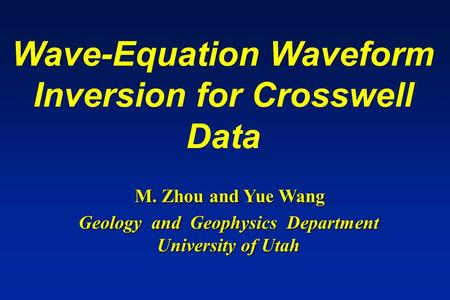 Wave-Equation Waveform Inversion for Crosswell Data M. Zhou and Yue Wang Geology and Geophysics Department University of Utah.