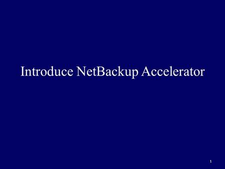 1 Introduce NetBackup Accelerator. 2 Provides fast streamlined backups to disk Implements an Accelerator track log and utilizes the Windows NTFS change.