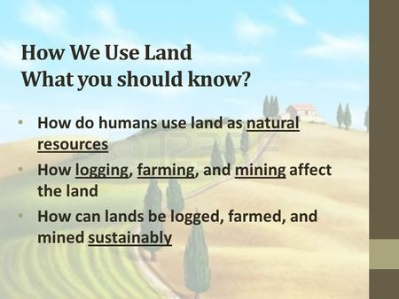 How We Use Land What you should know? How do humans use land as natural resources How logging, farming, and mining affect the land How can lands be logged,