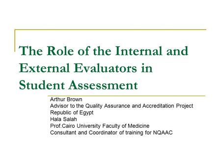 The Role of the Internal and External Evaluators in Student Assessment Arthur Brown Advisor to the Quality Assurance and Accreditation Project Republic.