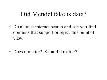 Did Mendel fake is data? Do a quick internet search and can you find opinions that support or reject this point of view. Does it matter? Should it matter?