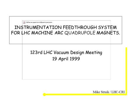 Mike Struik / LHC-CRI INSTRUMENTATION FEEDTHROUGH SYSTEM FOR LHC MACHINE ARC QUADRUPOLE MAGNETS. 123rd LHC Vacuum Design Meeting 19 April 1999.