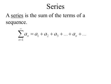 Series A series is the sum of the terms of a sequence.