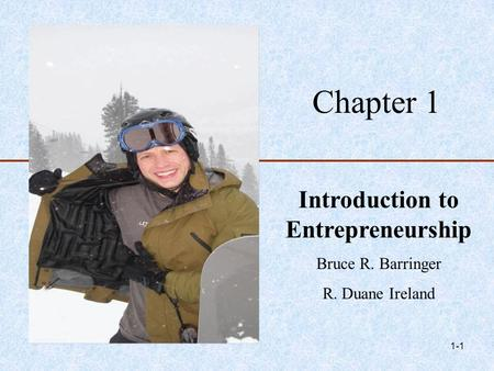 1-1 Chapter 1 Introduction to Entrepreneurship Bruce R. Barringer R. Duane Ireland.