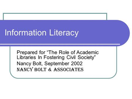 "Information Literacy Prepared for ""The Role of Academic Libraries In Fostering Civil Society"" Nancy Bolt, September 2002 Nancy Bolt & Associates."