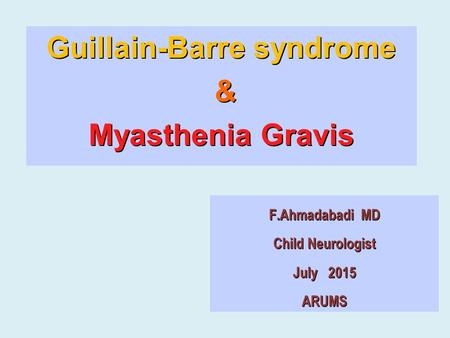 F.Ahmadabadi MD Child Neurologist July 2015 ARUMS Guillain-Barre syndrome & Myasthenia Gravis.