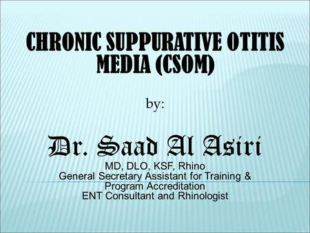 CHRONIC SUPPURATIVE OTITIS MEDIA (CSOM) by: Dr. Saad Al Asiri MD, DLO, KSF, Rhino General Secretary Assistant for Training & Program Accreditation ENT.