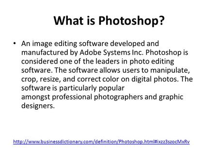 What is Photoshop? An image editing software developed and manufactured by Adobe Systems Inc. Photoshop is considered one of the leaders in photo editing.