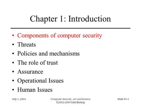 July 1, 2004Computer Security: Art and Science ©2002-2004 Matt Bishop Slide #1-1 Chapter 1: Introduction Components of computer security Threats Policies.