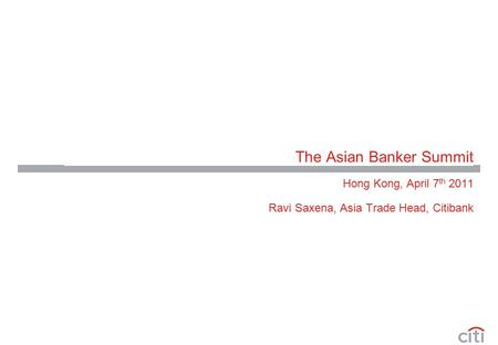 The Asian Banker Summit Hong Kong, April 7 th 2011 Ravi Saxena, Asia Trade Head, Citibank.