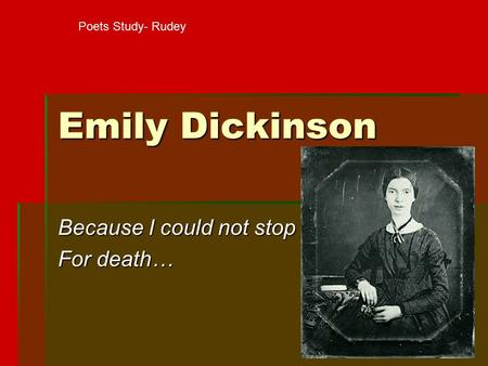 "a review of because i could not stop for death by emily dickinson Because i could not stop for death"" reveals emily dickinson's calm acceptance of death  the obvious answer is that she could not stop because she."