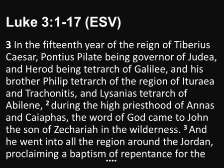Luke 3:1-17 (ESV) 3 In the fifteenth year of the reign of Tiberius Caesar, Pontius Pilate being governor of Judea, and Herod being tetrarch of Galilee,