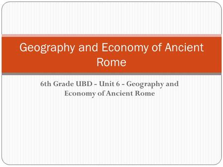 Geography and Economy of Ancient Rome 6th Grade UBD - Unit 6 - Geography and Economy of Ancient Rome.