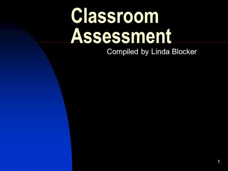 1 Classroom Assessment Compiled by Linda Blocker.