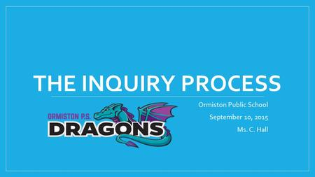 THE INQUIRY PROCESS Ormiston Public School September 10, 2015 Ms. C. Hall.