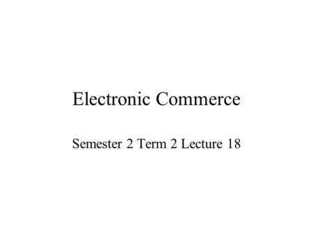 Electronic Commerce Semester 2 Term 2 Lecture 18.