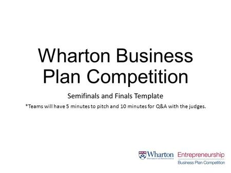 Wharton Business Plan Competition Semifinals and Finals Template *Teams will have 5 minutes to pitch and 10 minutes for Q&A with the judges.