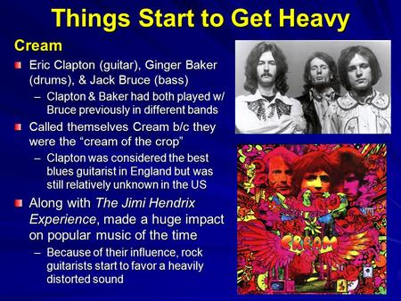 Things Start to Get Heavy Cream Eric Clapton (guitar), Ginger Baker (drums), & Jack Bruce (bass) –Clapton & Baker had both played w/ Bruce previously in.