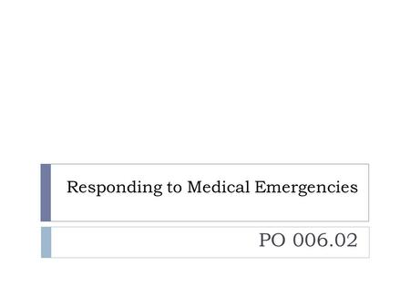 Responding to Medical Emergencies PO 006.02. Learning Objectives  The Physical Therapy Technician will respond to medical emergencies in the physical.