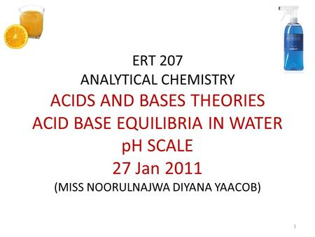 ERT 207 ANALYTICAL CHEMISTRY ACIDS AND BASES THEORIES ACID BASE EQUILIBRIA IN WATER pH SCALE 27 Jan 2011 (MISS NOORULNAJWA DIYANA YAACOB) 1.