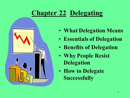 1 Chapter 22 Delegating What Delegation Means Essentials of Delegation Benefits of Delegation Why People Resist Delegation How to Delegate Successfully.