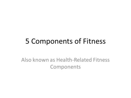 5 Components of Fitness Also known as Health-Related Fitness Components.