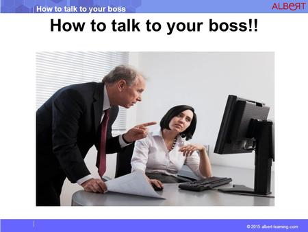 © 2015 albert-learning.com How to talk to your boss How to talk to your boss!!