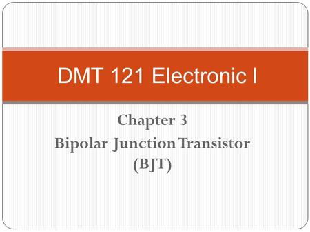 Chapter 3 Bipolar Junction Transistor (BJT) DMT 121 Electronic I.