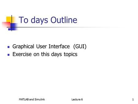 MATLAB and SimulinkLecture 61 To days Outline Graphical User Interface (GUI) Exercise on this days topics.