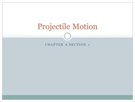 CHAPTER 6 SECTION 1 Projectile Motion. Objects launched either horizontally or at an angle are considered to be projectiles. All motion can be analyzed.