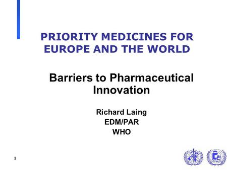 1 PRIORITY MEDICINES FOR EUROPE AND THE WORLD Barriers to Pharmaceutical Innovation Richard Laing EDM/PAR WHO.