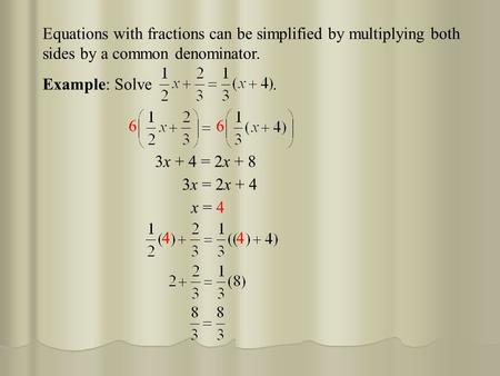 Equations with fractions can be simplified by multiplying both sides by a common denominator. 3x + 4 = 2x + 8 3x = 2x + 4 x = 4 Example: Solve. 4 4 66.