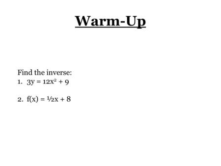 Warm-Up Find the inverse: 1.3y = 12x 2 + 9 2.f(x) = ½x + 8.