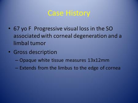 Case History 67 yo F Progressive visual loss in the SO associated with corneal degeneration and a limbal tumor Gross description – Opaque white tissue.
