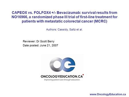 Www.OncologyEducation.ca Reviewer: Dr Scott Berry Date posted: June 21, 2007 CAPEOX vs. FOLFOX4 +/- Bevacizumab: survival results from NO16966, a randomized.