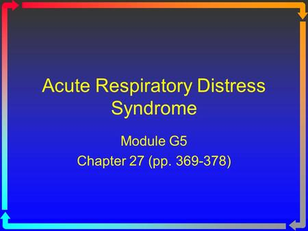 Acute Respiratory Distress Syndrome Module G5 Chapter 27 (pp. 369-378)