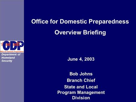 Office for Domestic Preparedness Overview Briefing Bob Johns Branch Chief State and Local Program Management Division June 4, 2003 Department of Homeland.