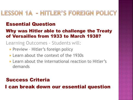Essential Question Why was Hitler able to challenge the Treaty of Versailles from 1933 to March 1938? Learning Outcomes - Students will:  Preview – Hitler's.