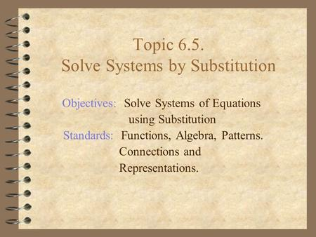 Topic 6.5. Solve Systems by Substitution Objectives: Solve Systems of Equations using Substitution Standards: Functions, Algebra, Patterns. Connections.