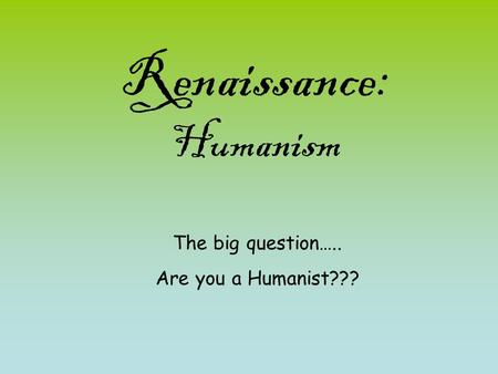 Renaissance: Humanism The big question….. Are you a Humanist???