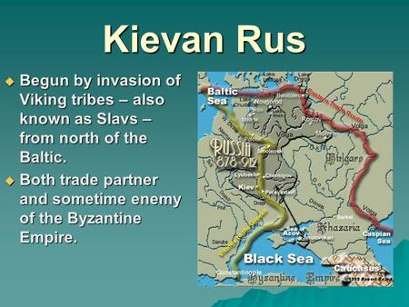 Kievan Rus  Begun by invasion of Viking tribes – also known as Slavs – from north of the Baltic.  Both trade partner and sometime enemy of the Byzantine.
