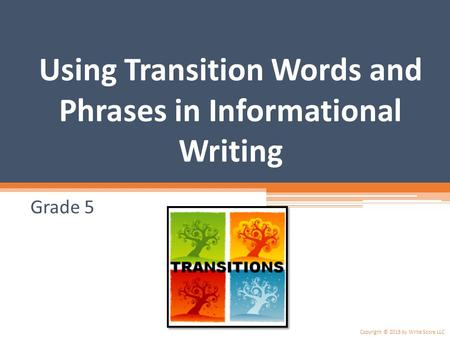 Using Transition Words and Phrases in Informational Writing Grade 5 Copyright © 2015 by Write Score LLC.