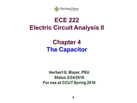 0 ECE 222 Electric Circuit Analysis II Chapter 4 The Capacitor Herbert G. Mayer, PSU Status 2/24/2016 For use at CCUT Spring 2016.