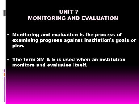 UNIT 7 MONITORING AND EVALUATION  Monitoring and evaluation is the process of examining progress against institution's goals or plan.  The term SM &