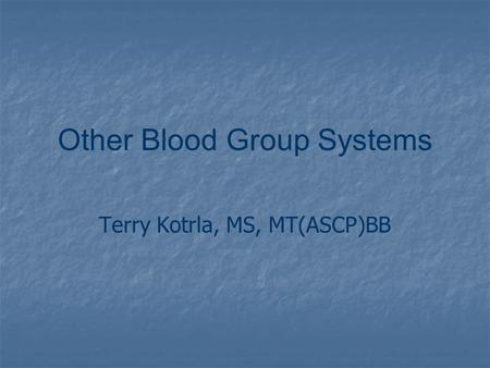 Other Blood Group Systems Terry Kotrla, MS, MT(ASCP)BB.