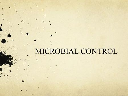 MICROBIAL CONTROL. MICROBIAL CONTROL METHODS Physical Control Heat Cold/Dessication Radiation Autoclave Chemical Agents Categories of chemicals Household.