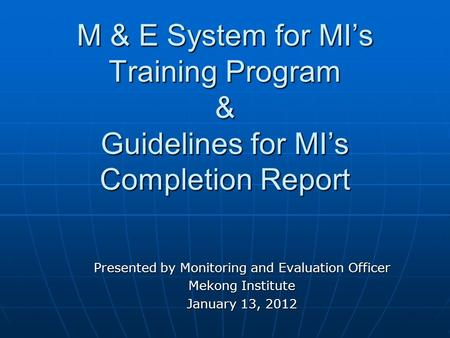 M & E System for MI's Training Program & Guidelines for MI's Completion Report Presented by Monitoring and Evaluation Officer Mekong Institute January.