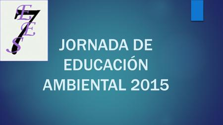 JORNADA DE EDUCACIÓN AMBIENTAL 2015 Without water, life could not exist.