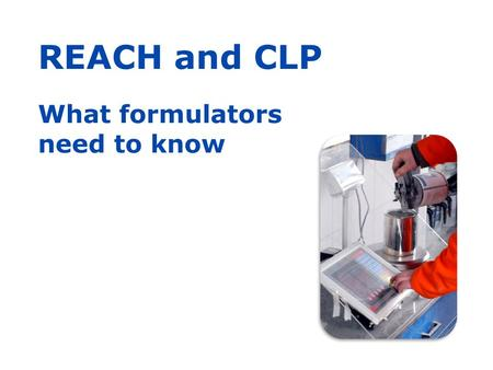 REACH and CLP What formulators need to know. Purpose of this presentation This presentation, with notes, was prepared by ECHA, the European Chemicals.